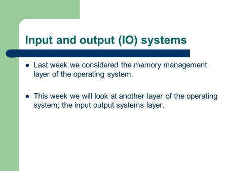 Input and output (IO) systems Last week we considered the memory management layer of the operating system. This week we will look at another layer of the.