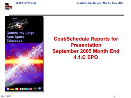 GLAST LAT ProjectCost/Schedule Slides for Monthly Status Mtg. Nov 3, 2005 1 Cost/Schedule Reports for Presentation September 2005 Month End 4.1.C EPO Gamma-ray.