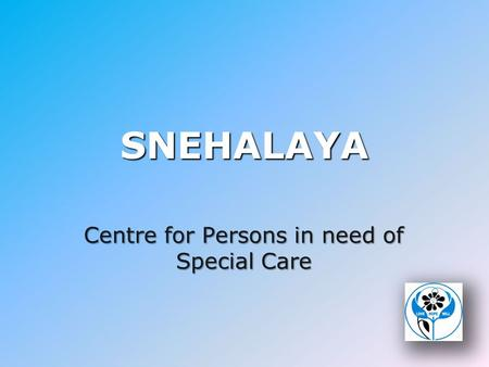 SNEHALAYA Centre for Persons in need of Special Care.