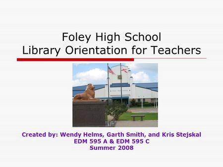 Foley High School Library Orientation for Teachers Created by: Wendy Helms, Garth Smith, and Kris Stejskal EDM 595 A & EDM 595 C Summer 2008.