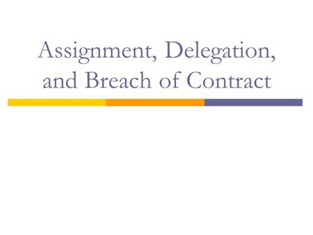 Assignment, Delegation, and Breach of Contract. Objectives  Define assignment and identify when a right has been assigned  Define delegation and differentiate.