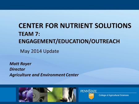 CENTER FOR NUTRIENT SOLUTIONS TEAM 7: ENGAGEMENT/EDUCATION/OUTREACH May 2014 Update Matt Royer Director Agriculture and Environment Center.
