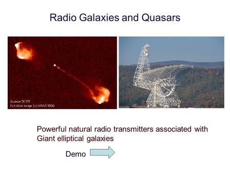 Radio Galaxies and Quasars Powerful natural radio transmitters associated with Giant elliptical galaxies Demo.