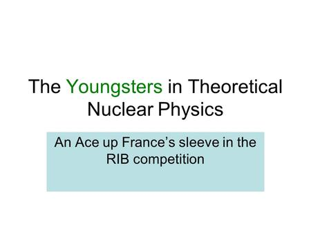 The Youngsters in Theoretical Nuclear Physics An Ace up France's sleeve in the RIB competition.