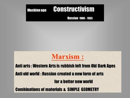 Machine age Constructivism Russian 1900 - 1935 Marxism : Anti arts : Western Arts is rubbish left from Old Dark Ages Anti old world : Russian created a.