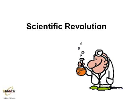 © 2008, TESCCC Scientific Revolution. © 2008, TESCCC Why did it start? It started with the Renaissance! –A new secular, critical thinking man began to.