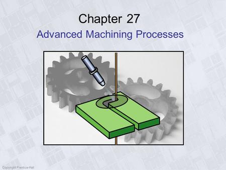 Copyright Prentice-Hall Chapter 27 Advanced Machining Processes.