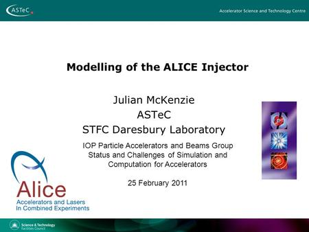 Modelling of the ALICE Injector Julian McKenzie ASTeC STFC Daresbury Laboratory IOP Particle Accelerators and Beams Group Status and Challenges of Simulation.