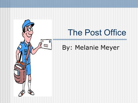 The Post Office By: Melanie Meyer. What is the Post Office? A special building in our town. A place we can go to mail letters, get packages, and buy mailing.