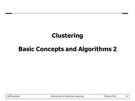 Jeff Howbert Introduction to Machine Learning Winter 2014 1 Clustering Basic Concepts and Algorithms 2.