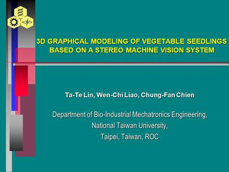 3D GRAPHICAL MODELING OF VEGETABLE SEEDLINGS BASED ON A STEREO MACHINE VISION SYSTEM Ta-Te Lin, Wen-Chi Liao, Chung-Fan Chien Department of Bio-Industrial.