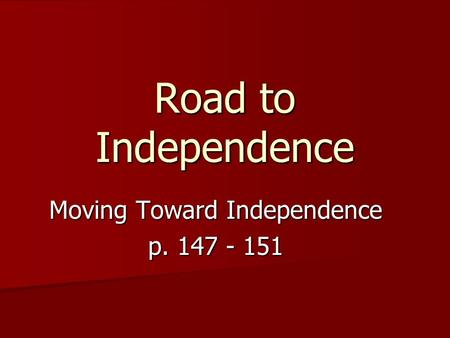 Road to Independence Moving Toward Independence p. 147 - 151.