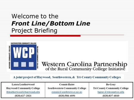 Welcome to the Front Line/Bottom Line Project Briefing A joint project of Haywood, Southwestern, & Tri-County Community Colleges Laura Leatherwood Haywood.