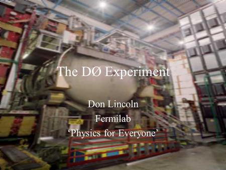 The DØ Experiment Don Lincoln Fermilab 'Physics for Everyone'