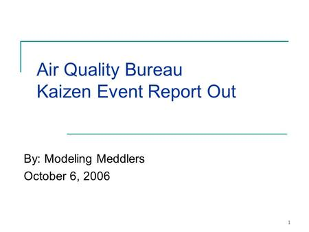 1 Air Quality Bureau Kaizen Event Report Out By: Modeling Meddlers October 6, 2006.