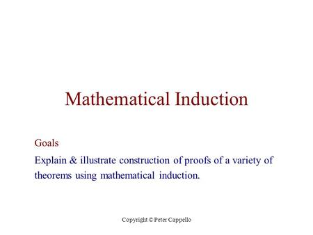 Copyright © Peter Cappello Mathematical Induction Goals Explain & illustrate construction of proofs of a variety of theorems using mathematical induction.