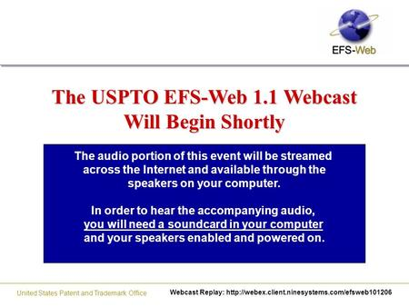 Webcast Replay:  United States Patent and Trademark Office The USPTO EFS-Web 1.1 Webcast Will Begin Shortly.