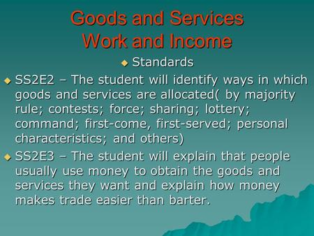 Goods and Services Work and Income  Standards  SS2E2 – The student will identify ways in which goods and services are allocated( by majority rule; contests;