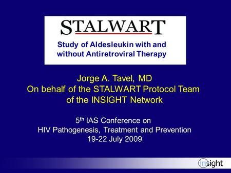 Jorge A. Tavel, MD On behalf of the STALWART Protocol Team of the INSIGHT Network 5 th IAS Conference on HIV Pathogenesis, Treatment and Prevention 19-22.