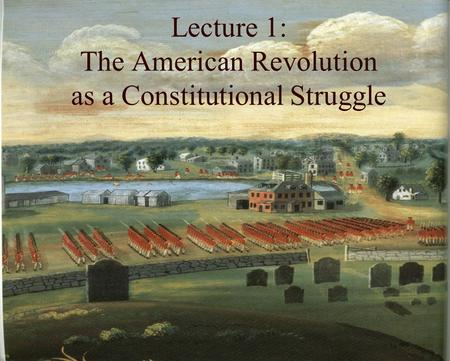 Lecture 1: The American Revolution as a Constitutional Struggle.