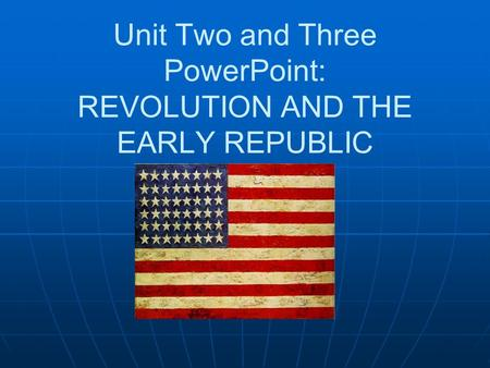 Unit Two and Three PowerPoint: REVOLUTION AND THE EARLY REPUBLIC.