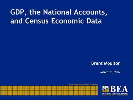 GDP, the National Accounts, and Census Economic Data Brent Moulton March 15, 2007.