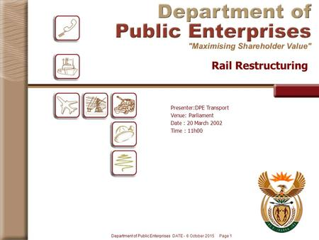 Department of Public Enterprises DATE - 6 October 2015 Page 1 Rail Restructuring Presenter:DPE Transport Venue: Parliament Date : 20 March 2002 Time :