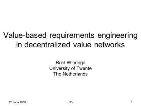 2 nd June 2006UPV1 Value-based requirements engineering in decentralized value networks Roel Wieringa University of Twente The Netherlands.