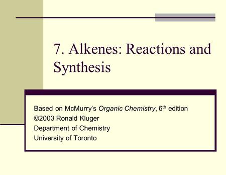 7. Alkenes: Reactions and Synthesis Based on McMurry's Organic Chemistry, 6 th edition ©2003 Ronald Kluger Department of Chemistry University of Toronto.
