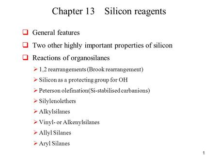 1 Chapter 13 Silicon reagents  General features  Two other highly important properties of silicon  Reactions of organosilanes  1,2 rearrangements (Brook.