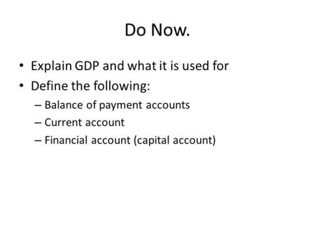 Do Now. Explain GDP and what it is used for Define the following: – Balance of payment accounts – Current account – Financial account (capital account)