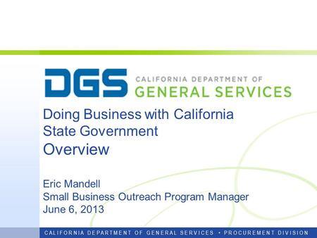 Doing Business with California State Government Overview Eric Mandell Small Business Outreach Program Manager June 6, 2013 C A L I F O R N I A D E P A.