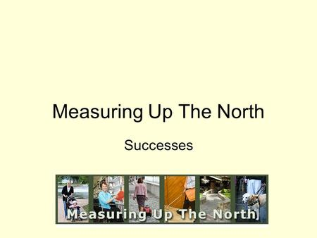Measuring Up The North Successes. Main Goal: To create disability-friendly, senior-friendly, more universally designed communities that are better for.