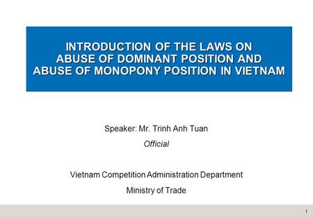 1 INTRODUCTION OF THE LAWS ON ABUSE OF DOMINANT POSITION AND ABUSE OF MONOPONY POSITION IN VIETNAM Speaker: Mr. Trinh Anh Tuan Official Vietnam Competition.