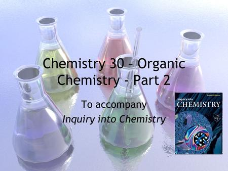 Chemistry 30 – Organic Chemistry - Part 2 To accompany Inquiry into Chemistry.