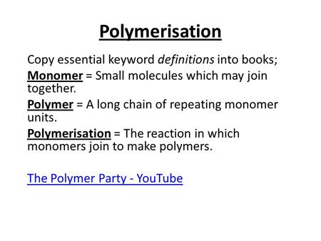 Polymerisation Copy essential keyword definitions into books; Monomer = Small molecules which may join together. Polymer = A long chain of repeating monomer.