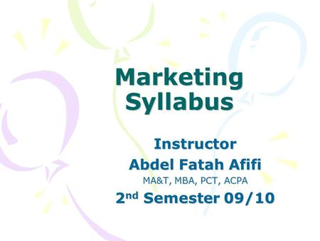 Marketing Syllabus Instructor Abdel Fatah Afifi MA&T, MBA, PCT, ACPA 2 nd Semester 09/10.