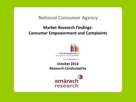 National Consumer Agency Market Research Findings: Consumer Empowerment and Complaints October 2010 Research Conducted by.