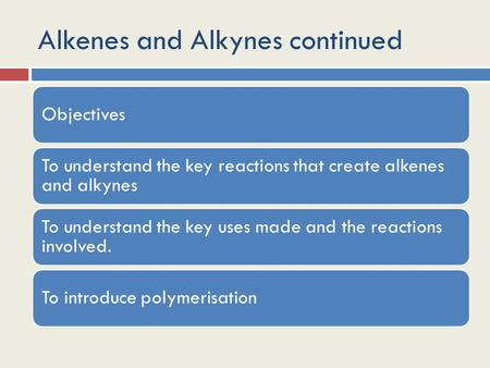 Alkenes and Alkynes continued Objectives To understand the key reactions that create alkenes and alkynes To understand the key uses made and the reactions.