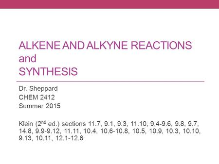ALKENE AND ALKYNE REACTIONS and SYNTHESIS Dr. Sheppard CHEM 2412 Summer 2015 Klein (2 nd ed.) sections 11.7, 9.1, 9.3, 11.10, 9.4-9.6, 9.8, 9.7, 14.8,