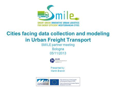 Cities facing data collection and modeling in Urban Freight Transport SMILE partner meeting Bologna 05/11/2013 Partner's logo Presented by: Martin Brandt.