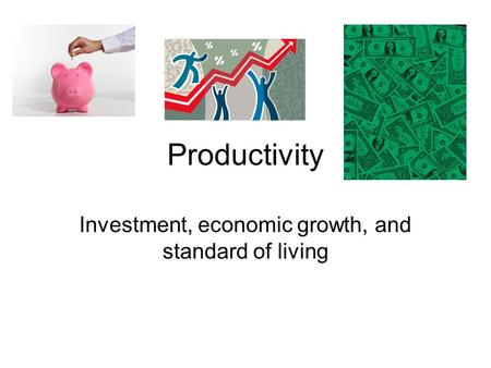 Productivity Investment, economic growth, and standard of living.