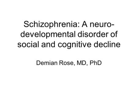 Schizophrenia: A neuro- developmental disorder of social and cognitive decline Demian Rose, MD, PhD.