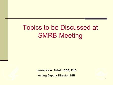 1 Topics to be Discussed at SMRB Meeting Lawrence A. Tabak, DDS, PhD Acting Deputy Director, NIH.