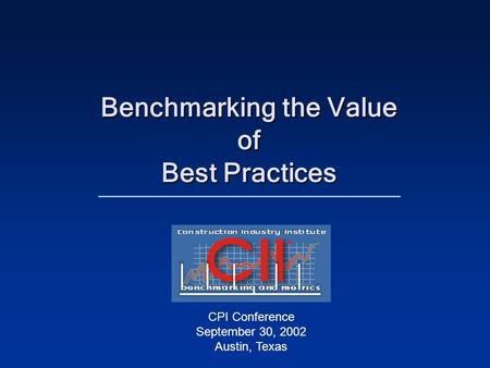 Benchmarking the Value of Best Practices CPI Conference September 30, 2002 Austin, Texas.