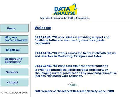 Expertise Why use DATA2ANALSE? Analytical resource for FMCG Companies Contact © DATA2ANALYSE 2008 Home Background Experience Services Welcome DATA2ANALYSE.