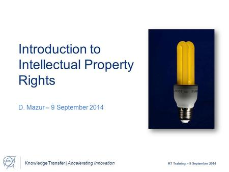 Knowledge Transfer | Accelerating Innovation KT Training – 9 September 2014 Introduction to Intellectual Property Rights D. Mazur – 9 September 2014.