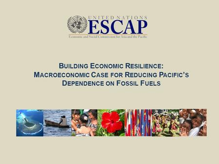 B UILDING E CONOMIC R ESILIENCE : M ACROECONOMIC C ASE FOR R EDUCING P ACIFIC ' S D EPENDENCE ON F OSSIL F UELS.