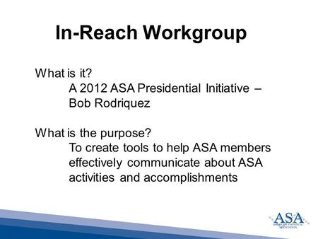 In-Reach Workgroup What is it? A 2012 ASA Presidential Initiative – Bob Rodriquez What is the purpose? To create tools to help ASA members effectively.
