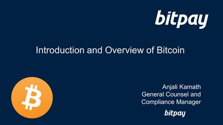 Introduction and Overview of Bitcoin Anjali Kamath General Counsel and Compliance Manager.